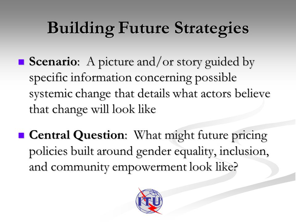 Building Future Strategies Scenario: A picture and/or story guided by specific information concerning possible systemic change that details what actors believe that change will look like Scenario: A picture and/or story guided by specific information concerning possible systemic change that details what actors believe that change will look like Central Question: What might future pricing policies built around gender equality, inclusion, and community empowerment look like.