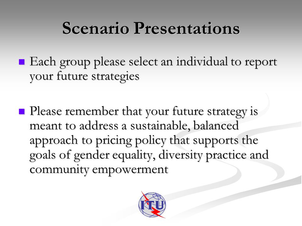 Scenario Presentations Each group please select an individual to report your future strategies Each group please select an individual to report your future strategies Please remember that your future strategy is meant to address a sustainable, balanced approach to pricing policy that supports the goals of gender equality, diversity practice and community empowerment Please remember that your future strategy is meant to address a sustainable, balanced approach to pricing policy that supports the goals of gender equality, diversity practice and community empowerment