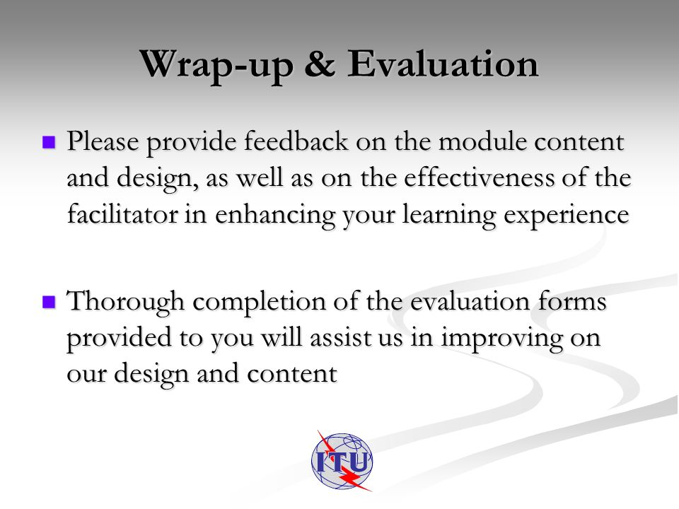 Wrap-up & Evaluation Please provide feedback on the module content and design, as well as on the effectiveness of the facilitator in enhancing your learning experience Please provide feedback on the module content and design, as well as on the effectiveness of the facilitator in enhancing your learning experience Thorough completion of the evaluation forms provided to you will assist us in improving on our design and content Thorough completion of the evaluation forms provided to you will assist us in improving on our design and content