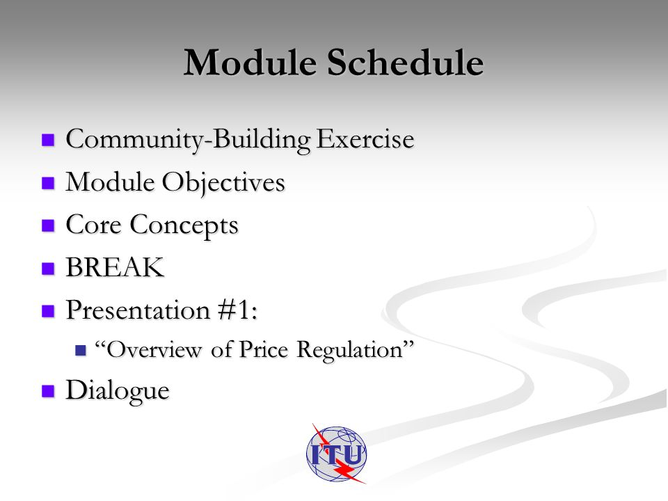 Module Schedule Community-Building Exercise Community-Building Exercise Module Objectives Module Objectives Core Concepts Core Concepts BREAK BREAK Presentation #1: Presentation #1: Overview of Price Regulation Overview of Price Regulation Dialogue Dialogue