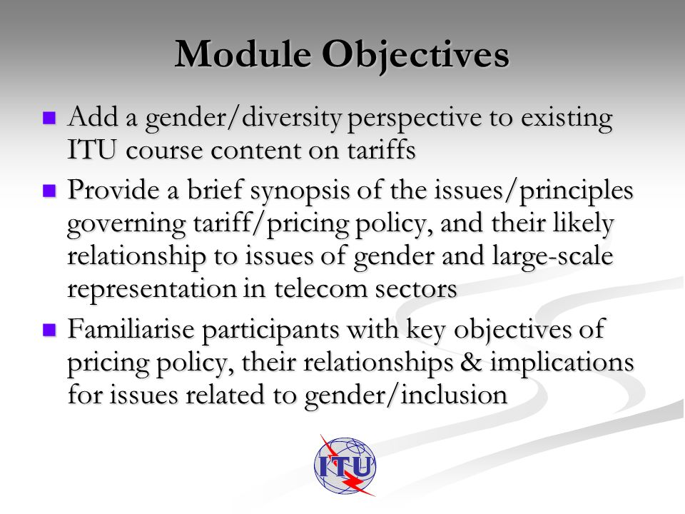 Module Objectives Add a gender/diversity perspective to existing ITU course content on tariffs Add a gender/diversity perspective to existing ITU course content on tariffs Provide a brief synopsis of the issues/principles governing tariff/pricing policy, and their likely relationship to issues of gender and large-scale representation in telecom sectors Provide a brief synopsis of the issues/principles governing tariff/pricing policy, and their likely relationship to issues of gender and large-scale representation in telecom sectors Familiarise participants with key objectives of pricing policy, their relationships & implications for issues related to gender/inclusion Familiarise participants with key objectives of pricing policy, their relationships & implications for issues related to gender/inclusion