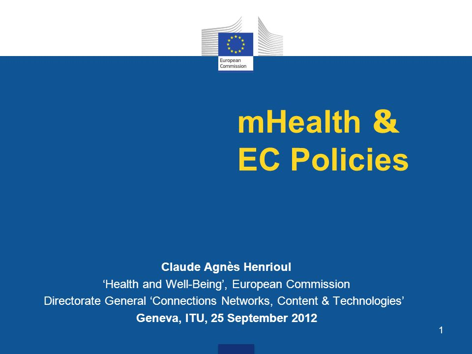 1 mHealth & EC Policies Claude Agnès Henrioul Health and Well-Being, European Commission Directorate General Connections Networks, Content & Technologies Geneva, ITU, 25 September 2012