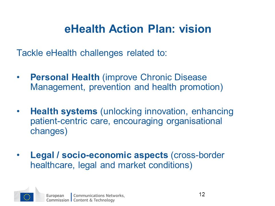12 Tackle eHealth challenges related to: Personal Health (improve Chronic Disease Management, prevention and health promotion) Health systems (unlocking innovation, enhancing patient-centric care, encouraging organisational changes) Legal / socio-economic aspects (cross-border healthcare, legal and market conditions) eHealth Action Plan: vision