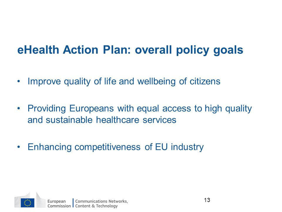 13 eHealth Action Plan: overall policy goals Improve quality of life and wellbeing of citizens Providing Europeans with equal access to high quality and sustainable healthcare services Enhancing competitiveness of EU industry