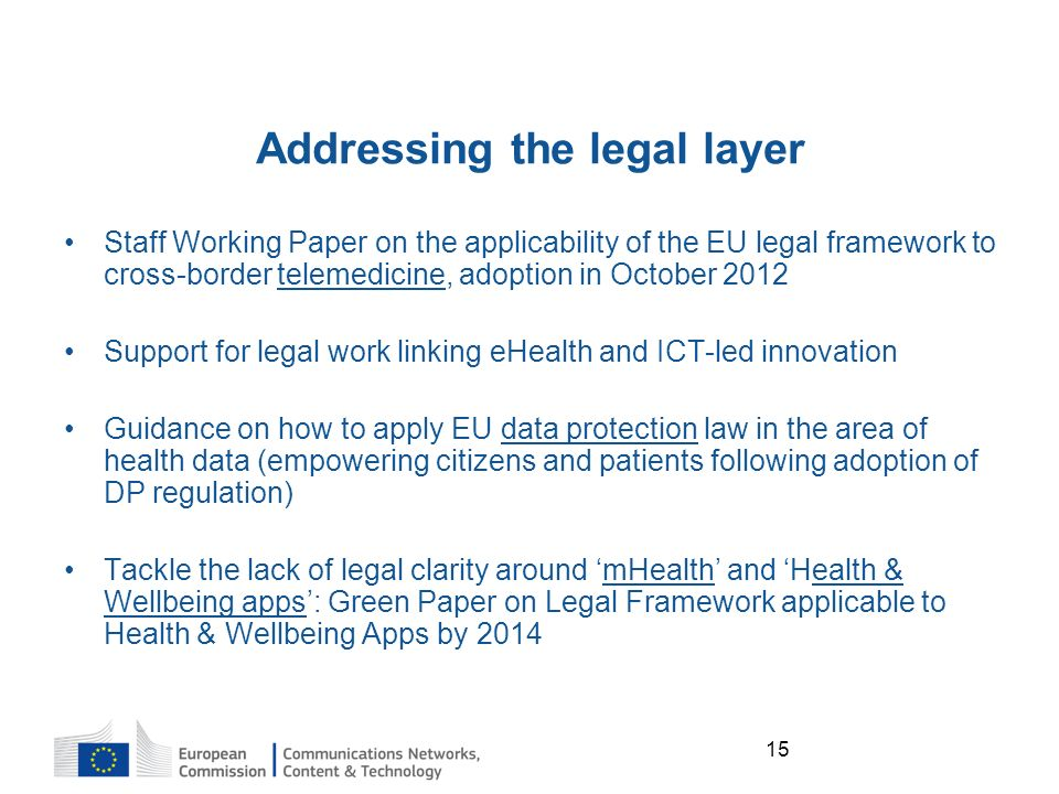 15 Addressing the legal layer Staff Working Paper on the applicability of the EU legal framework to cross-border telemedicine, adoption in October 2012 Support for legal work linking eHealth and ICT-led innovation Guidance on how to apply EU data protection law in the area of health data (empowering citizens and patients following adoption of DP regulation) Tackle the lack of legal clarity around mHealth and Health & Wellbeing apps: Green Paper on Legal Framework applicable to Health & Wellbeing Apps by 2014