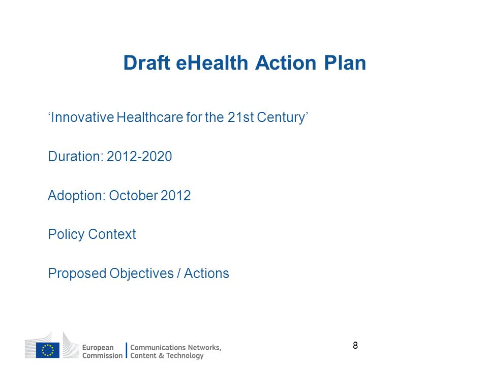 8 Draft eHealth Action Plan Innovative Healthcare for the 21st Century Duration: Adoption: October 2012 Policy Context Proposed Objectives / Actions