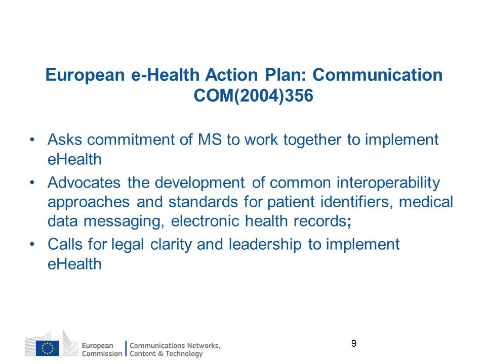 9 European e-Health Action Plan: Communication COM(2004)356 Asks commitment of MS to work together to implement eHealth Advocates the development of common interoperability approaches and standards for patient identifiers, medical data messaging, electronic health records; Calls for legal clarity and leadership to implement eHealth