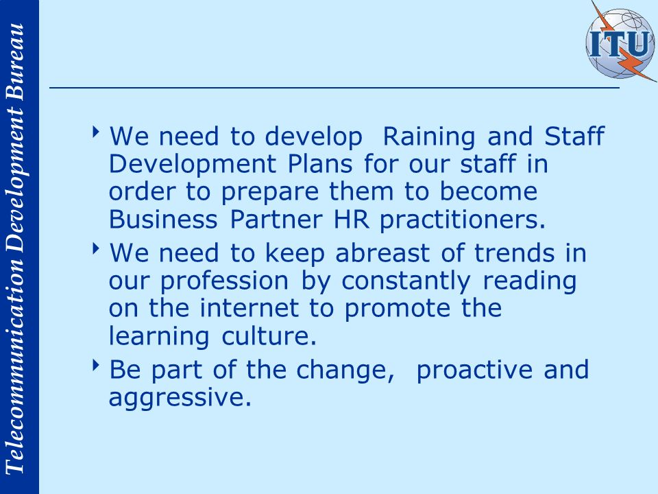 Telecommunication Development Bureau We need to develop Raining and Staff Development Plans for our staff in order to prepare them to become Business Partner HR practitioners.