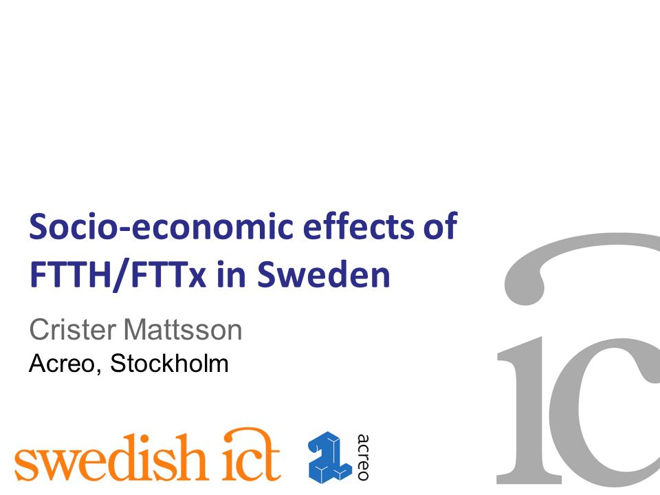 Socio-economic effects of FTTH/FTTx in Sweden Crister Mattsson Acreo, Stockholm