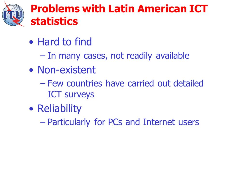 Problems with Latin American ICT statistics Hard to find –In many cases, not readily available Non-existent –Few countries have carried out detailed ICT surveys Reliability –Particularly for PCs and Internet users