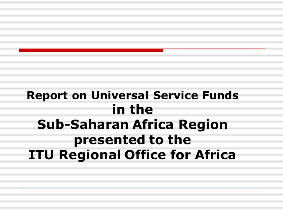 Report on Universal Service Funds in the Sub-Saharan Africa Region presented to the ITU Regional Office for Africa