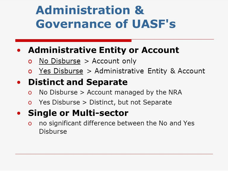 Administration & Governance of UASF s Administrative Entity or Account oNo Disburse > Account only oYes Disburse > Administrative Entity & Account Distinct and Separate oNo Disburse > Account managed by the NRA oYes Disburse > Distinct, but not Separate Single or Multi-sector ono significant difference between the No and Yes Disburse