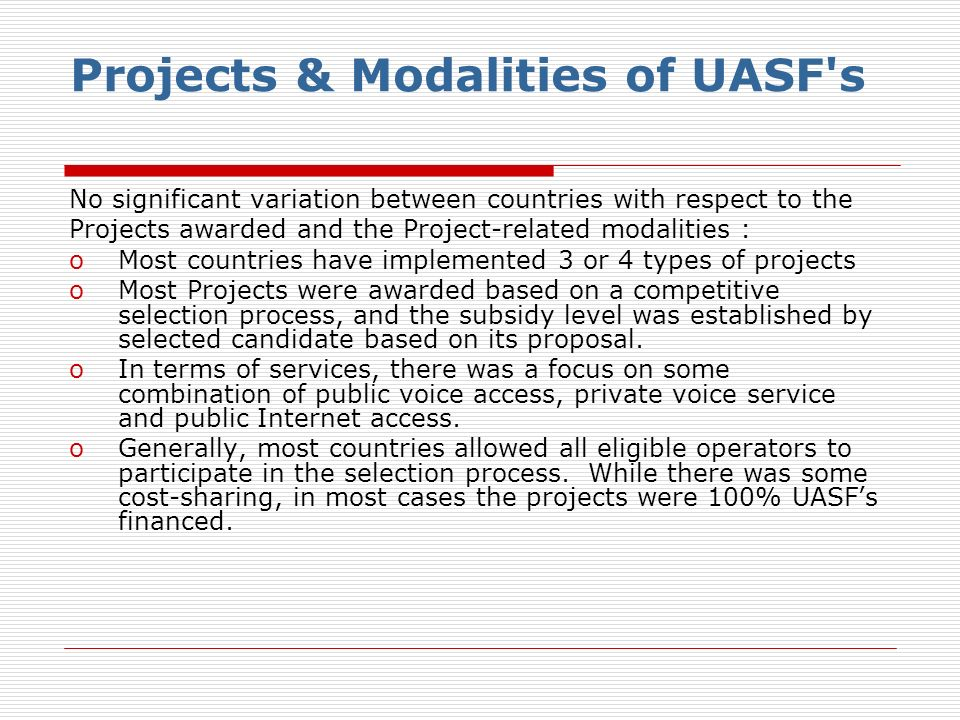 Projects & Modalities of UASF s No significant variation between countries with respect to the Projects awarded and the Project-related modalities : oMost countries have implemented 3 or 4 types of projects oMost Projects were awarded based on a competitive selection process, and the subsidy level was established by selected candidate based on its proposal.