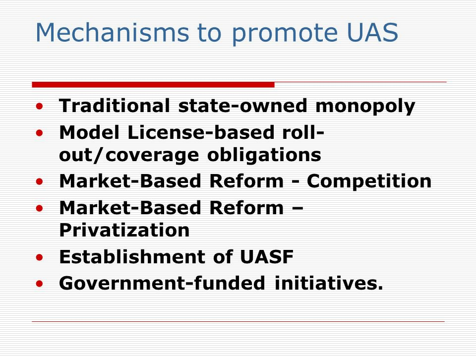 Mechanisms to promote UAS Traditional state-owned monopoly Model License-based roll- out/coverage obligations Market-Based Reform - Competition Market-Based Reform – Privatization Establishment of UASF Government-funded initiatives.