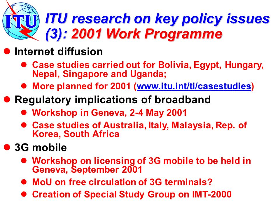 ITU research on key policy issues (3): 2001 Work Programme Internet diffusion Case studies carried out for Bolivia, Egypt, Hungary, Nepal, Singapore and Uganda; More planned for 2001 (www.itu.int/ti/casestudies)www.itu.int/ti/casestudies Regulatory implications of broadband Workshop in Geneva, 2-4 May 2001 Case studies of Australia, Italy, Malaysia, Rep.