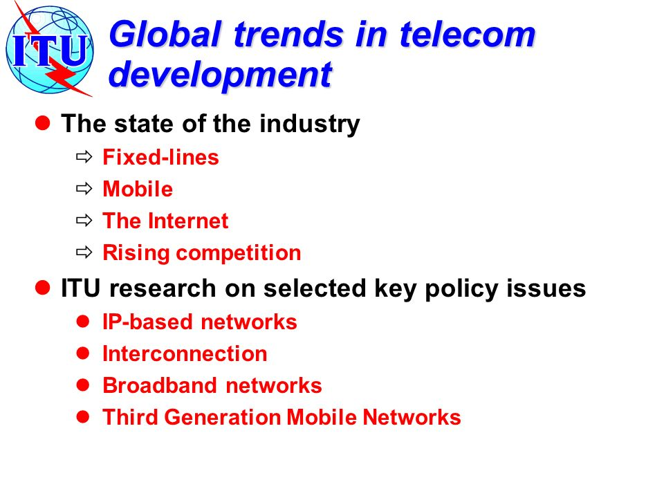 Global trends in telecom development The state of the industry Fixed-lines Mobile The Internet Rising competition ITU research on selected key policy issues IP-based networks Interconnection Broadband networks Third Generation Mobile Networks