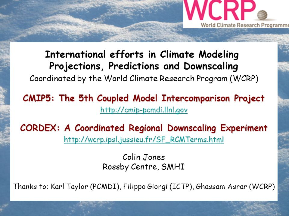 International efforts in Climate Modeling Projections, Predictions and Downscaling Coordinated by the World Climate Research Program (WCRP) CMIP5: The 5th Coupled Model Intercomparison Project http://cmip-pcmdi.llnl.gov CORDEX: A Coordinated Regional Downscaling Experiment http://wcrp.ipsl.jussieu.fr/SF_RCMTerms.html Colin Jones Rossby Centre, SMHI Thanks to: Karl Taylor (PCMDI), Filippo Giorgi (ICTP), Ghassam Asrar (WCRP)