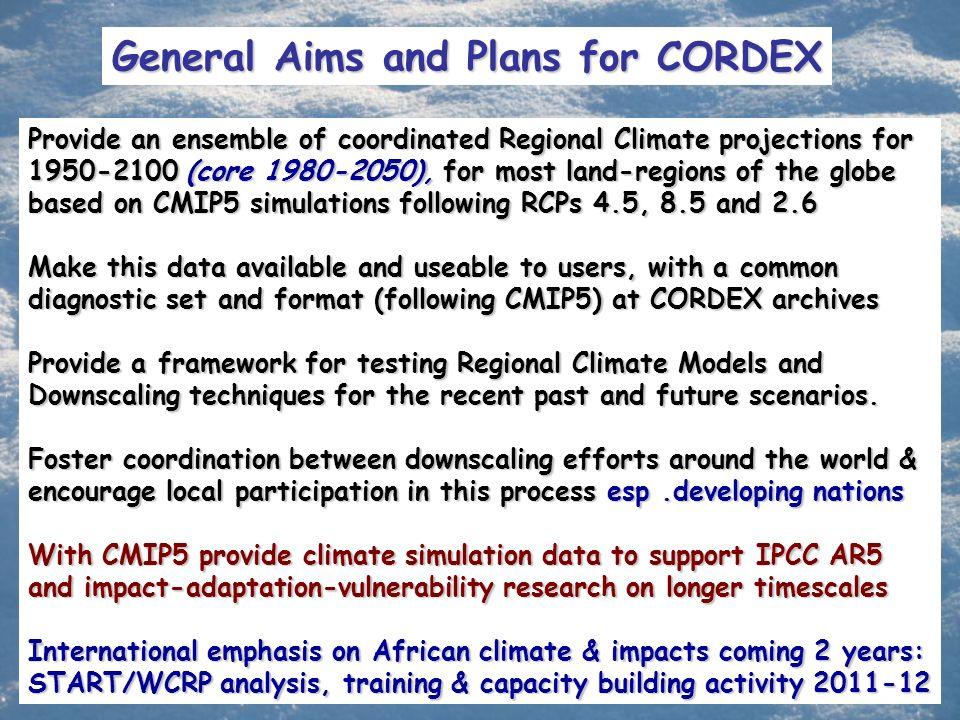 General Aims and Plans for CORDEX Provide an ensemble of coordinated Regional Climate projections for 1950-2100 (core 1980-2050), for most land-regions of the globe based on CMIP5 simulations following RCPs 4.5, 8.5 and 2.6 Make this data available and useable to users, with a common diagnostic set and format (following CMIP5) at CORDEX archives Provide a framework for testing Regional Climate Models and Downscaling techniques for the recent past and future scenarios.