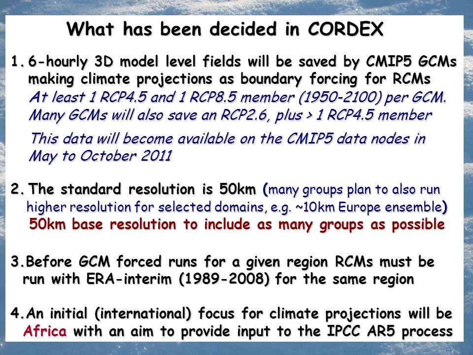 What has been decided in CORDEX 1.6-hourly 3D model level fields will be saved by CMIP5 GCMs making climate projections as boundary forcing for RCMs A t least 1 RCP4.5 and 1 RCP8.5 member (1950-2100) per GCM.