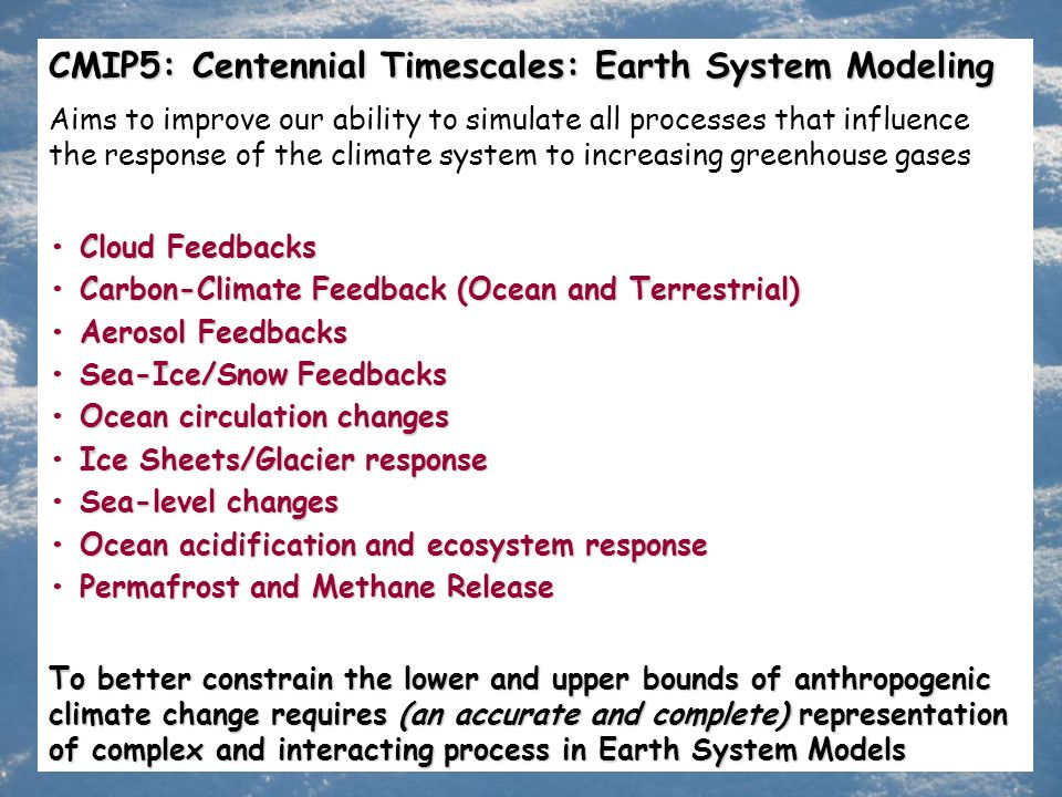 CMIP5: Centennial Timescales: Earth System Modeling Aims to improve our ability to simulate all processes that influence the response of the climate system to increasing greenhouse gases Cloud Feedbacks Cloud Feedbacks Carbon-Climate Feedback (Ocean and Terrestrial) Carbon-Climate Feedback (Ocean and Terrestrial) Aerosol Feedbacks Aerosol Feedbacks Sea-Ice/Snow Feedbacks Sea-Ice/Snow Feedbacks Ocean circulation changes Ocean circulation changes Ice Sheets/Glacier response Ice Sheets/Glacier response Sea-level changes Sea-level changes Ocean acidification and ecosystem response Ocean acidification and ecosystem response Permafrost and Methane Release Permafrost and Methane Release To better constrain the lower and upper bounds of anthropogenic climate change requires (an accurate and complete) representation of complex and interacting process in Earth System Models