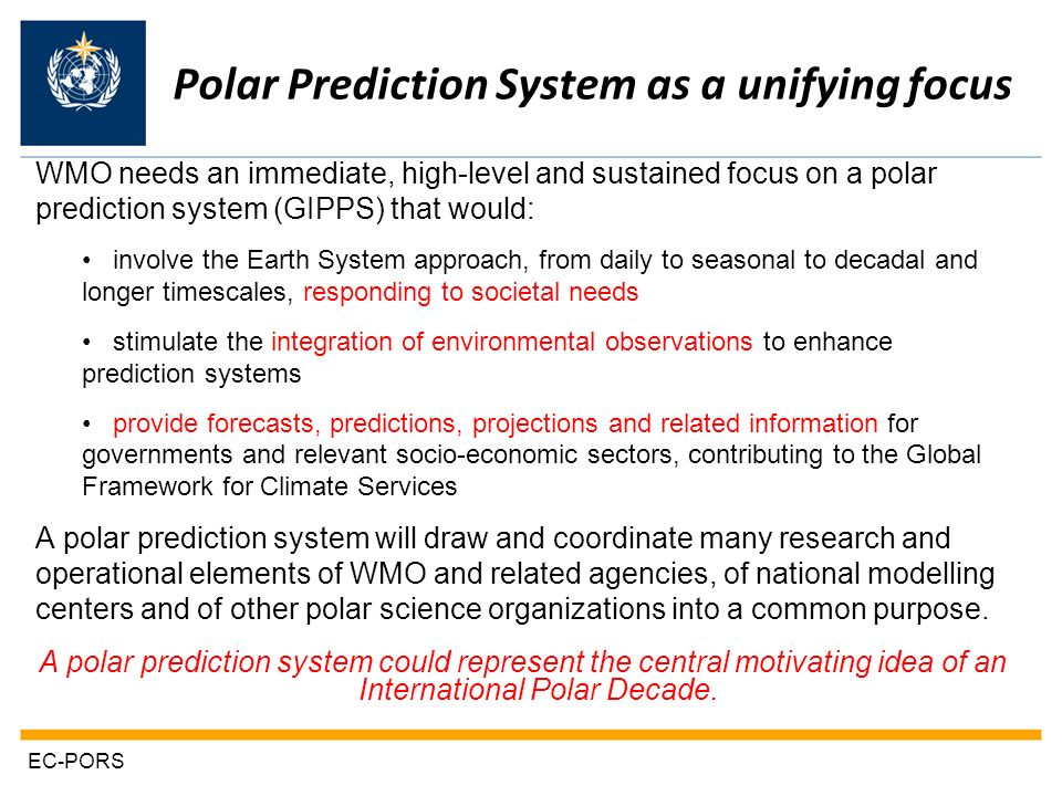 Polar Prediction System as a unifying focus WMO needs an immediate, high-level and sustained focus on a polar prediction system (GIPPS) that would: involve the Earth System approach, from daily to seasonal to decadal and longer timescales, responding to societal needs stimulate the integration of environmental observations to enhance prediction systems provide forecasts, predictions, projections and related information for governments and relevant socio-economic sectors, contributing to the Global Framework for Climate Services A polar prediction system will draw and coordinate many research and operational elements of WMO and related agencies, of national modelling centers and of other polar science organizations into a common purpose.