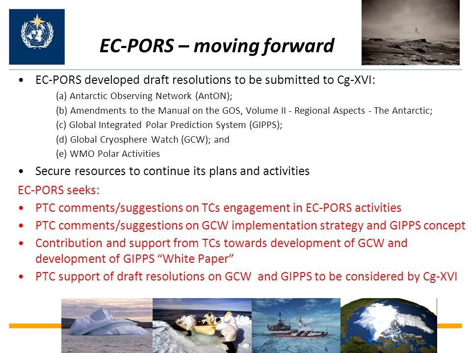 EC-PORS – moving forward EC-PORS developed draft resolutions to be submitted to Cg-XVI: (a) Antarctic Observing Network (AntON); (b) Amendments to the Manual on the GOS, Volume II - Regional Aspects - The Antarctic; (c) Global Integrated Polar Prediction System (GIPPS); (d) Global Cryosphere Watch (GCW); and (e) WMO Polar Activities Secure resources to continue its plans and activities EC-PORS seeks: PTC comments/suggestions on TCs engagement in EC-PORS activities PTC comments/suggestions on GCW implementation strategy and GIPPS concept Contribution and support from TCs towards development of GCW and development of GIPPS White Paper PTC support of draft resolutions on GCW and GIPPS to be considered by Cg-XVI