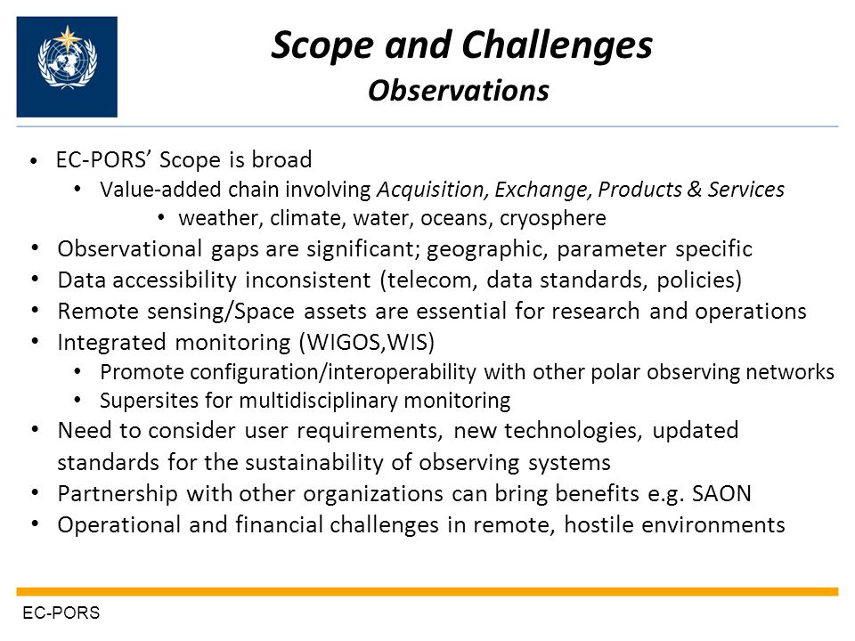 EC-PORS EC-PORS Scope is broad Value-added chain involving Acquisition, Exchange, Products & Services weather, climate, water, oceans, cryosphere Observational gaps are significant; geographic, parameter specific Data accessibility inconsistent (telecom, data standards, policies) Remote sensing/Space assets are essential for research and operations Integrated monitoring (WIGOS,WIS) Promote configuration/interoperability with other polar observing networks Supersites for multidisciplinary monitoring Need to consider user requirements, new technologies, updated standards for the sustainability of observing systems Partnership with other organizations can bring benefits e.g.