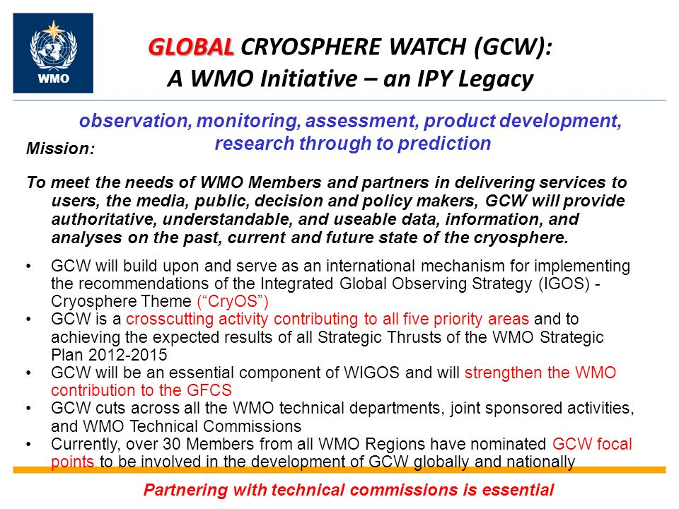 GLOBAL GLOBAL CRYOSPHERE WATCH (GCW): A WMO Initiative – an IPY Legacy observation, monitoring, assessment, product development, research through to prediction Mission: To meet the needs of WMO Members and partners in delivering services to users, the media, public, decision and policy makers, GCW will provide authoritative, understandable, and useable data, information, and analyses on the past, current and future state of the cryosphere.