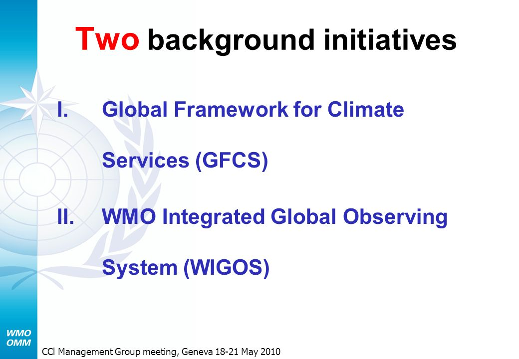 Two background initiatives I.Global Framework for Climate Services (GFCS) II.WMO Integrated Global Observing System (WIGOS) CCl Management Group meeting, Geneva May 2010