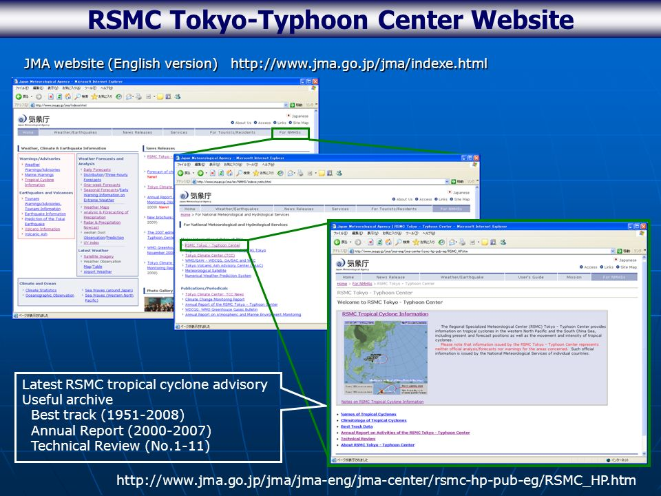 RSMC Tokyo-Typhoon Center Website JMA website (English version) http://www.jma.go.jp/jma/indexe.html http://www.jma.go.jp/jma/jma-eng/jma-center/rsmc-hp-pub-eg/RSMC_HP.htm Latest RSMC tropical cyclone advisory Useful archive Best track (1951-2008) Annual Report (2000-2007) Technical Review (No.1-11)