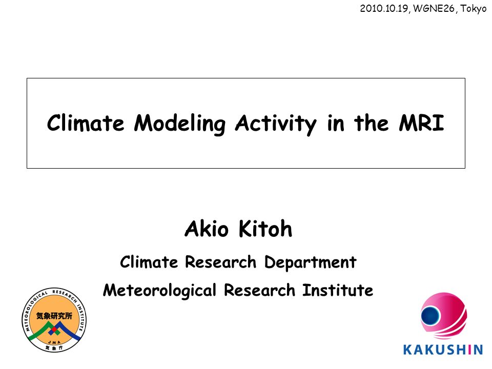 Climate Modeling Activity in the MRI Akio Kitoh Climate Research Department Meteorological Research Institute 2010.10.19, WGNE26, Tokyo
