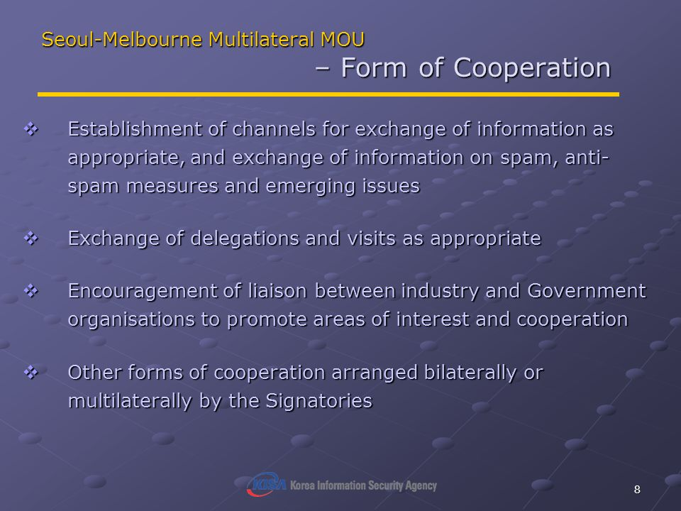 8 Seoul-Melbourne Multilateral MOU – Form of Cooperation Establishment of channels for exchange of information as appropriate, and exchange of information on spam, anti- spam measures and emerging issues Establishment of channels for exchange of information as appropriate, and exchange of information on spam, anti- spam measures and emerging issues Exchange of delegations and visits as appropriate Exchange of delegations and visits as appropriate Encouragement of liaison between industry and Government organisations to promote areas of interest and cooperation Encouragement of liaison between industry and Government organisations to promote areas of interest and cooperation Other forms of cooperation arranged bilaterally or multilaterally by the Signatories Other forms of cooperation arranged bilaterally or multilaterally by the Signatories