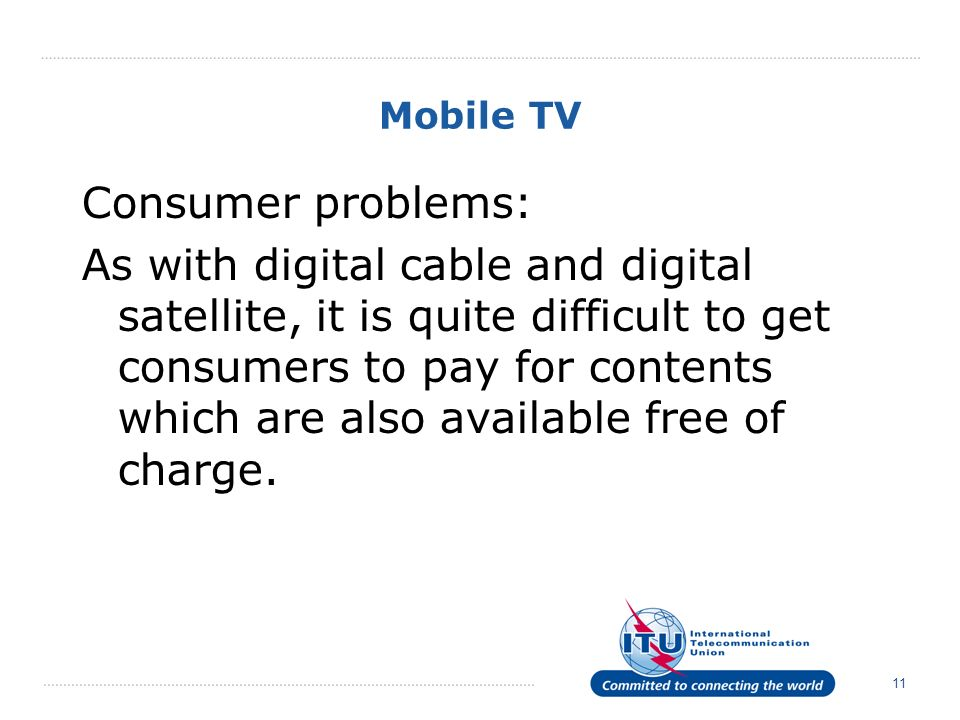 11 Mobile TV Consumer problems: As with digital cable and digital satellite, it is quite difficult to get consumers to pay for contents which are also available free of charge.