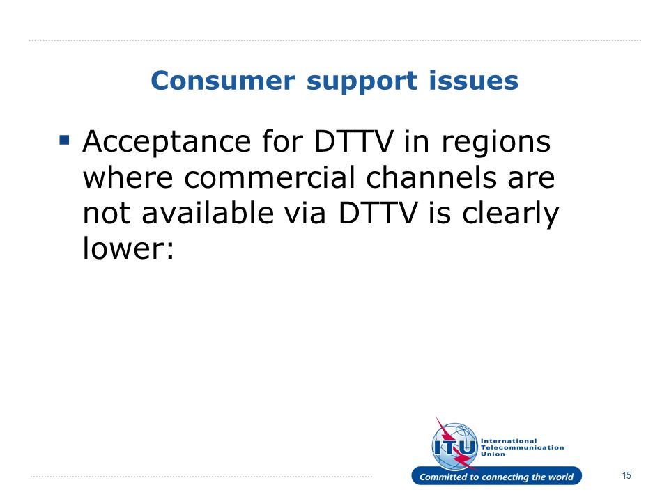 15 Consumer support issues Acceptance for DTTV in regions where commercial channels are not available via DTTV is clearly lower: