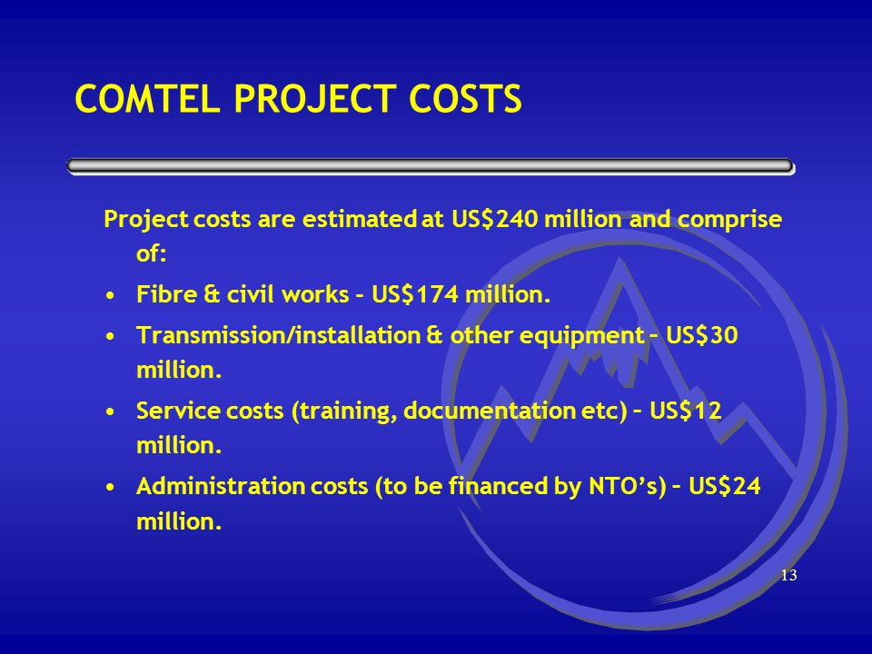 12 COMTEL NETWORK ELEMENTS Project costs are estimated at US$240 million and comprise of: ATM Routers Optical Fiber Microwave links Telecom Management Network Billing System Relevant test equipment