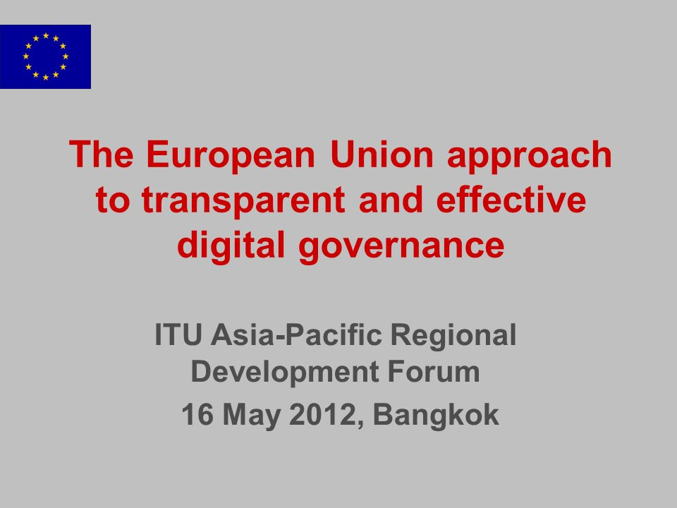 The European Union approach to transparent and effective digital governance ITU Asia-Pacific Regional Development Forum 16 May 2012, Bangkok