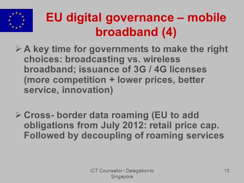 ICT Counsellor - Delegation to Singapore 10 EU digital governance – mobile broadband (4) A key time for governments to make the right choices: broadcasting vs.