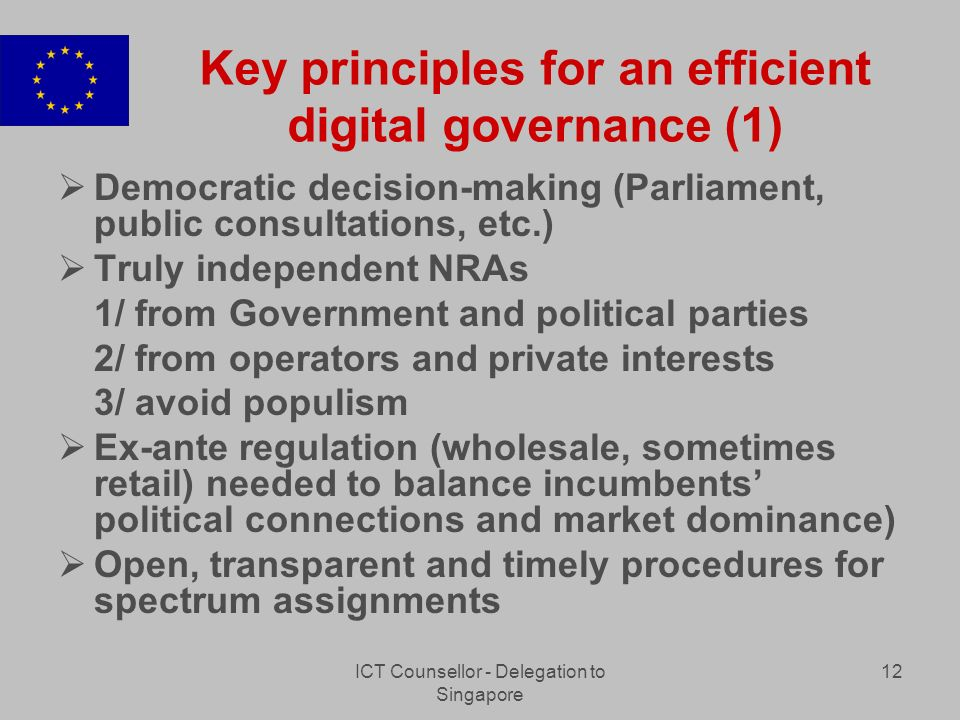 ICT Counsellor - Delegation to Singapore 12 Key principles for an efficient digital governance (1) Democratic decision-making (Parliament, public consultations, etc.) Truly independent NRAs 1/ from Government and political parties 2/ from operators and private interests 3/ avoid populism Ex-ante regulation (wholesale, sometimes retail) needed to balance incumbents political connections and market dominance) Open, transparent and timely procedures for spectrum assignments