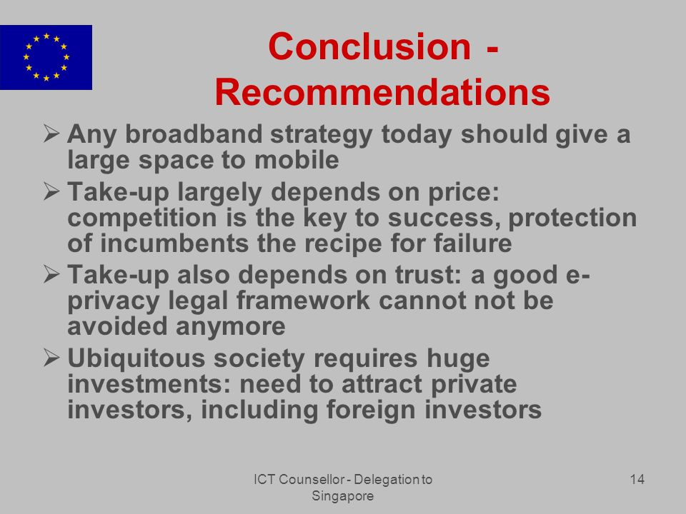 ICT Counsellor - Delegation to Singapore 14 Conclusion - Recommendations Any broadband strategy today should give a large space to mobile Take-up largely depends on price: competition is the key to success, protection of incumbents the recipe for failure Take-up also depends on trust: a good e- privacy legal framework cannot not be avoided anymore Ubiquitous society requires huge investments: need to attract private investors, including foreign investors