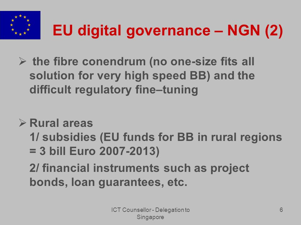 ICT Counsellor - Delegation to Singapore 6 EU digital governance – NGN (2) the fibre conendrum (no one-size fits all solution for very high speed BB) and the difficult regulatory fine–tuning Rural areas 1/ subsidies (EU funds for BB in rural regions = 3 bill Euro 2007-2013) 2/ financial instruments such as project bonds, loan guarantees, etc.