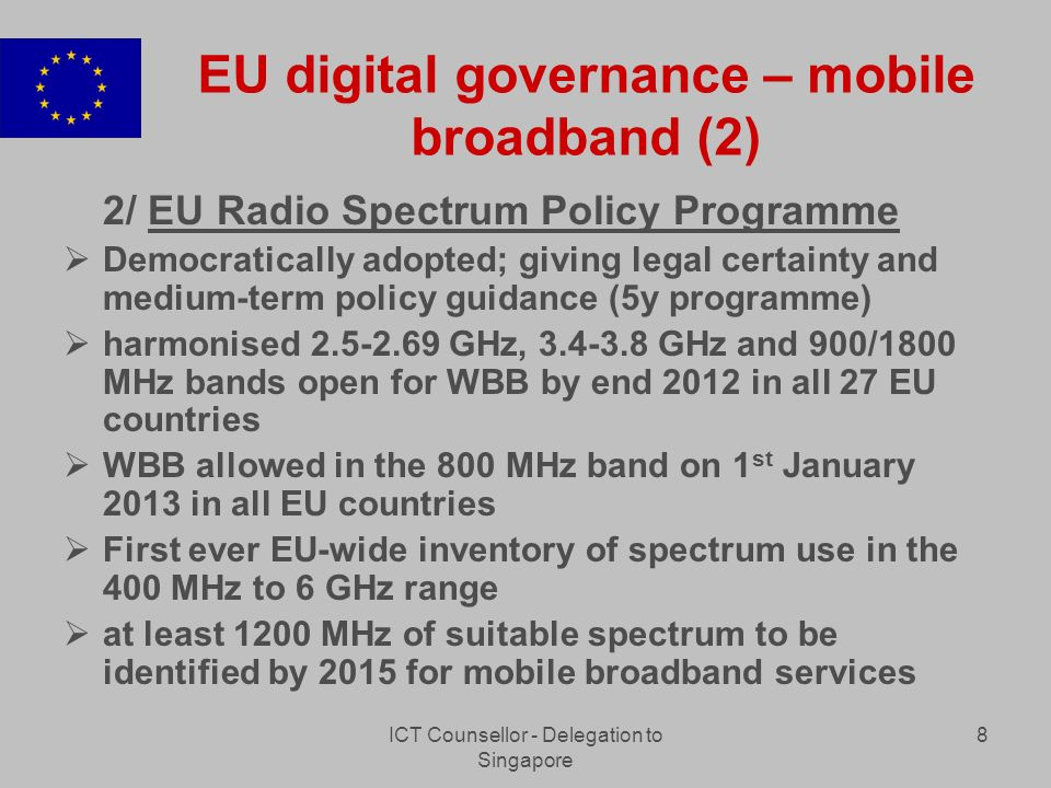 ICT Counsellor - Delegation to Singapore 8 EU digital governance – mobile broadband (2) 2/ EU Radio Spectrum Policy Programme Democratically adopted; giving legal certainty and medium-term policy guidance (5y programme) harmonised 2.5-2.69 GHz, 3.4-3.8 GHz and 900/1800 MHz bands open for WBB by end 2012 in all 27 EU countries WBB allowed in the 800 MHz band on 1 st January 2013 in all EU countries First ever EU-wide inventory of spectrum use in the 400 MHz to 6 GHz range at least 1200 MHz of suitable spectrum to be identified by 2015 for mobile broadband services