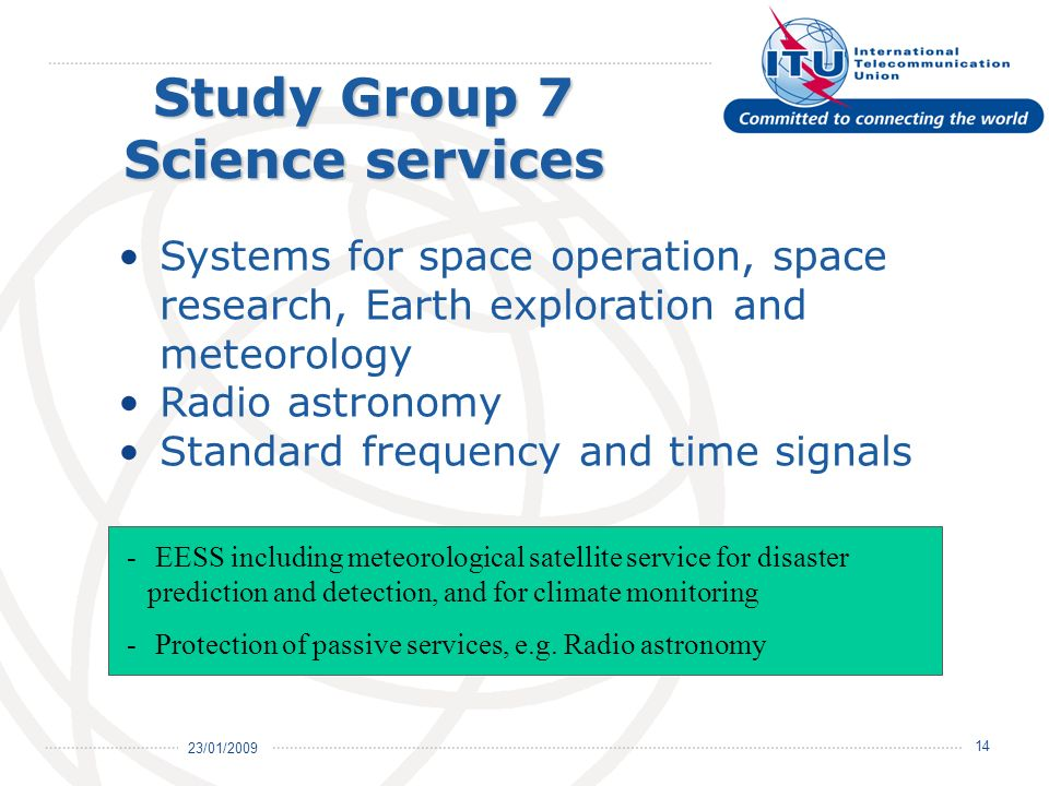 23/01/ Study Group 7 Science services Systems for space operation, space research, Earth exploration and meteorology Radio astronomy Standard frequency and time signals - EESS including meteorological satellite service for disaster prediction and detection, and for climate monitoring - Protection of passive services, e.g.