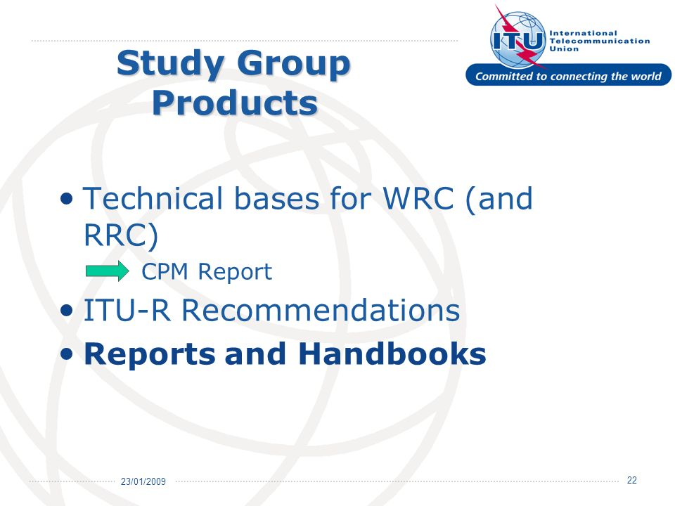 23/01/ Study Group Products Technical bases for WRC (and RRC) CPM Report ITU-R Recommendations Reports and Handbooks