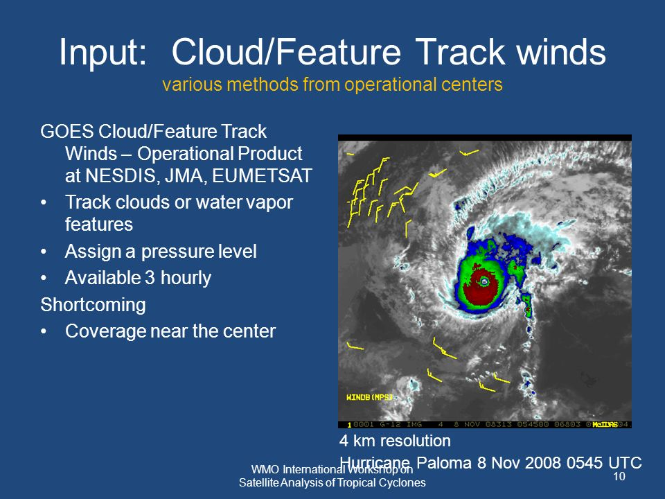 Input: Cloud/Feature Track winds various methods from operational centers GOES Cloud/Feature Track Winds – Operational Product at NESDIS, JMA, EUMETSAT Track clouds or water vapor features Assign a pressure level Available 3 hourly Shortcoming Coverage near the center Hurricane Paloma 8 Nov 2008 0545 UTC 4 km resolution 10 WMO International Workshop on Satellite Analysis of Tropical Cyclones