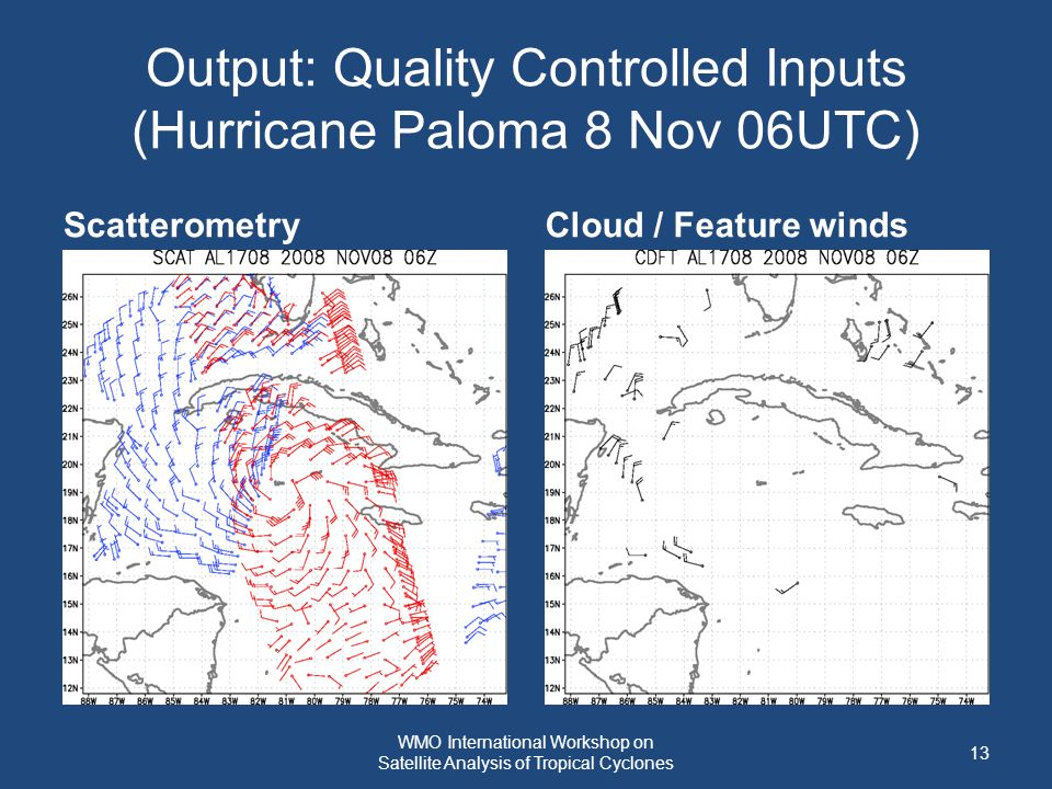 Output: Quality Controlled Inputs (Hurricane Paloma 8 Nov 06UTC) ScatterometryCloud / Feature winds 13 WMO International Workshop on Satellite Analysis of Tropical Cyclones