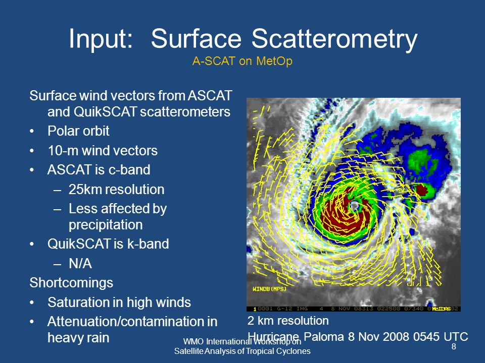 Input: Surface Scatterometry A-SCAT on MetOp Surface wind vectors from ASCAT and QuikSCAT scatterometers Polar orbit 10-m wind vectors ASCAT is c-band –25km resolution –Less affected by precipitation QuikSCAT is k-band –N/A Shortcomings Saturation in high winds Attenuation/contamination in heavy rain 2 km resolution Hurricane Paloma 8 Nov 2008 0545 UTC 8 WMO International Workshop on Satellite Analysis of Tropical Cyclones