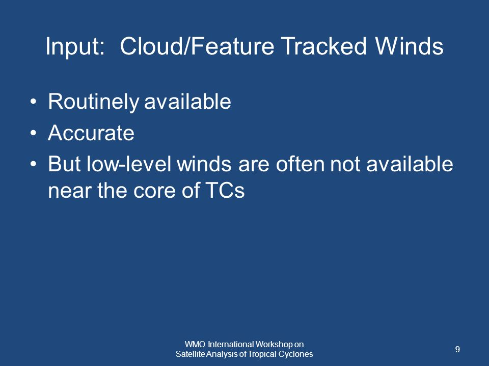 Input: Cloud/Feature Tracked Winds Routinely available Accurate But low-level winds are often not available near the core of TCs 9 WMO International Workshop on Satellite Analysis of Tropical Cyclones