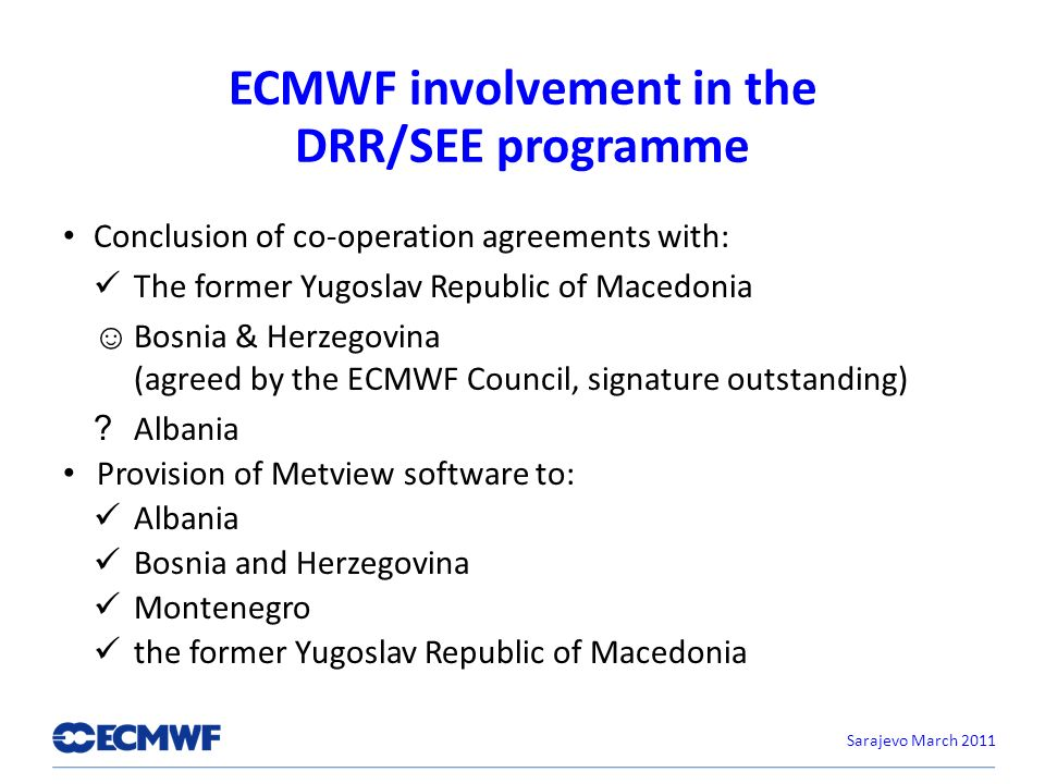 ECMWF involvement in the DRR/SEE programme Conclusion of co-operation agreements with: The former Yugoslav Republic of Macedonia Bosnia & Herzegovina (agreed by the ECMWF Council, signature outstanding) .