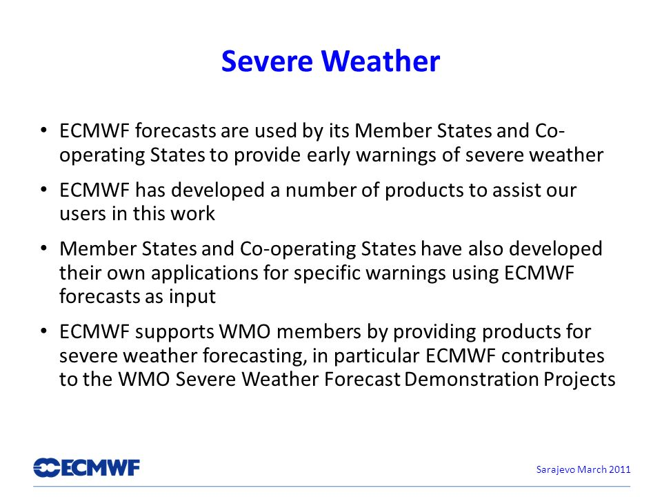 Severe Weather ECMWF forecasts are used by its Member States and Co- operating States to provide early warnings of severe weather ECMWF has developed a number of products to assist our users in this work Member States and Co-operating States have also developed their own applications for specific warnings using ECMWF forecasts as input ECMWF supports WMO members by providing products for severe weather forecasting, in particular ECMWF contributes to the WMO Severe Weather Forecast Demonstration Projects Sarajevo March 2011