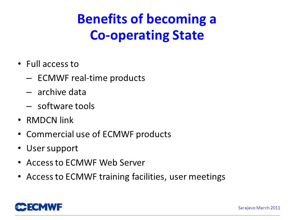 Benefits of becoming a Co-operating State Full access to – ECMWF real-time products – archive data – software tools RMDCN link Commercial use of ECMWF products User support Access to ECMWF Web Server Access to ECMWF training facilities, user meetings Sarajevo March 2011